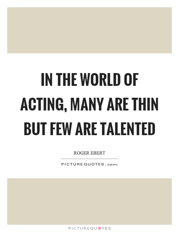 In the world of acting, many are thin but few are talented Picture Quote #1