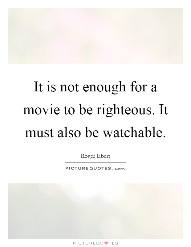It is not enough for a movie to be righteous. It must also be watchable Picture Quote #1