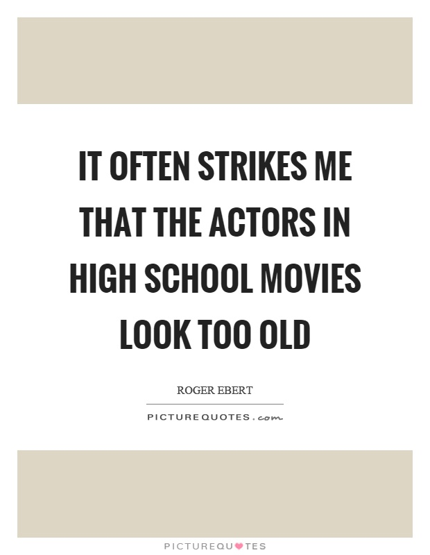 It often strikes me that the actors in high school movies look too old Picture Quote #1