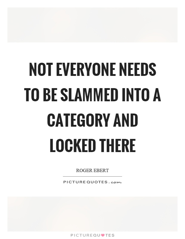 Not everyone needs to be slammed into a category and locked there Picture Quote #1
