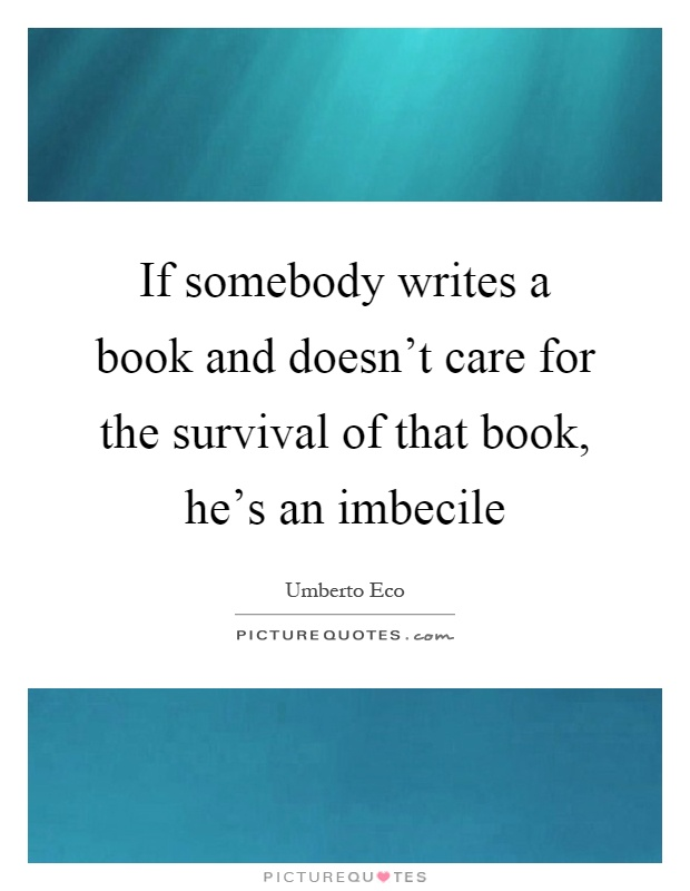 If somebody writes a book and doesn't care for the survival of that book, he's an imbecile Picture Quote #1