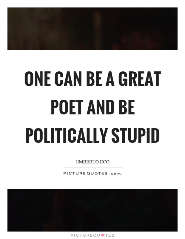 One can be a great poet and be politically stupid Picture Quote #1