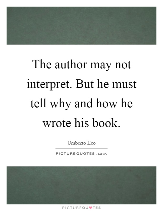 The author may not interpret. But he must tell why and how he wrote his book Picture Quote #1