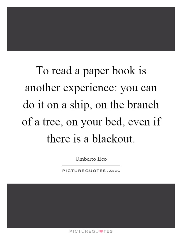 To read a paper book is another experience: you can do it on a ship, on the branch of a tree, on your bed, even if there is a blackout Picture Quote #1