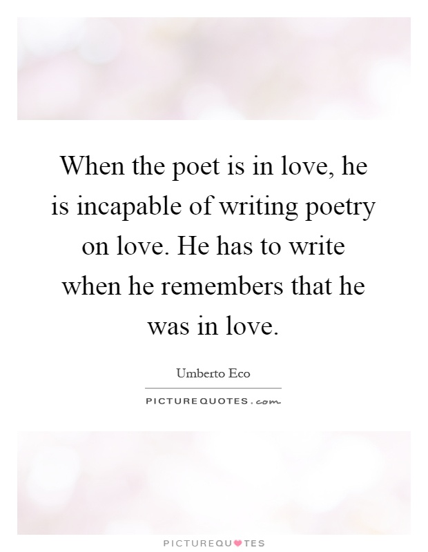 When the poet is in love, he is incapable of writing poetry on love. He has to write when he remembers that he was in love Picture Quote #1