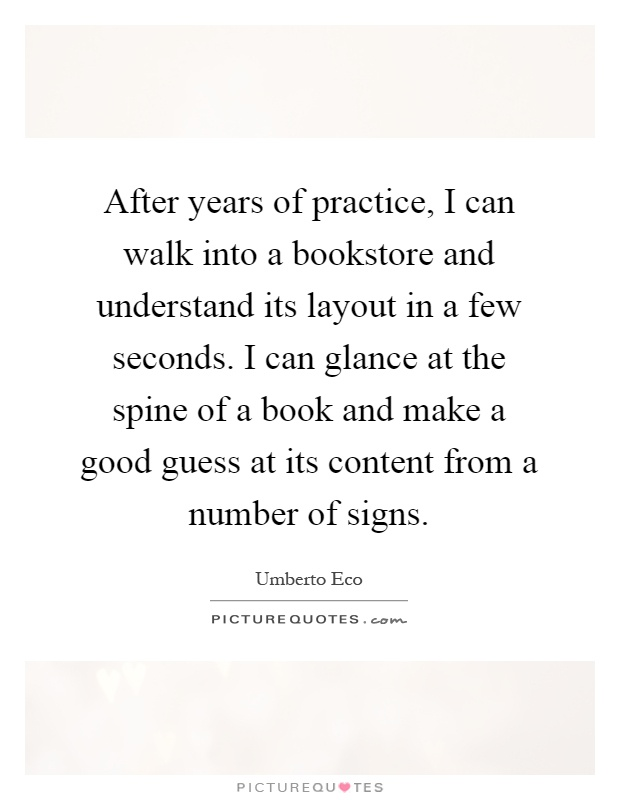 After years of practice, I can walk into a bookstore and understand its layout in a few seconds. I can glance at the spine of a book and make a good guess at its content from a number of signs Picture Quote #1
