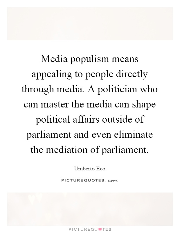Media populism means appealing to people directly through media. A politician who can master the media can shape political affairs outside of parliament and even eliminate the mediation of parliament Picture Quote #1