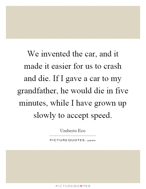 We invented the car, and it made it easier for us to crash and die. If I gave a car to my grandfather, he would die in five minutes, while I have grown up slowly to accept speed Picture Quote #1