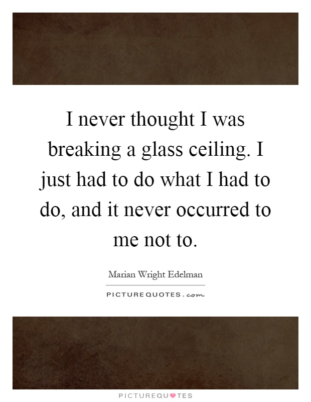I never thought I was breaking a glass ceiling. I just had to do what I had to do, and it never occurred to me not to Picture Quote #1