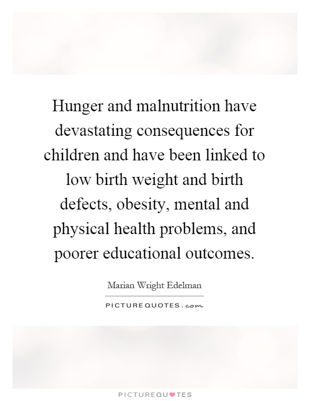 Hunger and malnutrition have devastating consequences for children and have been linked to low birth weight and birth defects, obesity, mental and physical health problems, and poorer educational outcomes Picture Quote #1