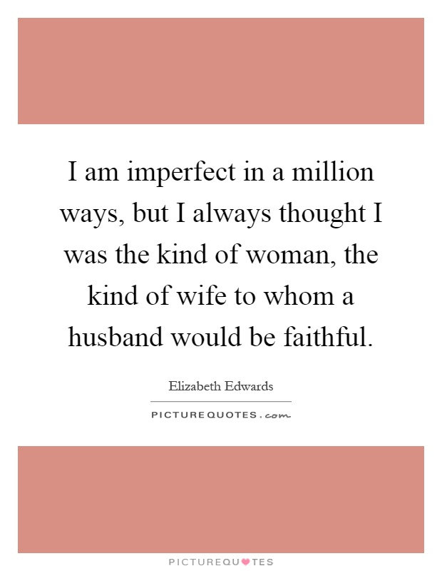 I am imperfect in a million ways, but I always thought I was the kind of woman, the kind of wife to whom a husband would be faithful Picture Quote #1