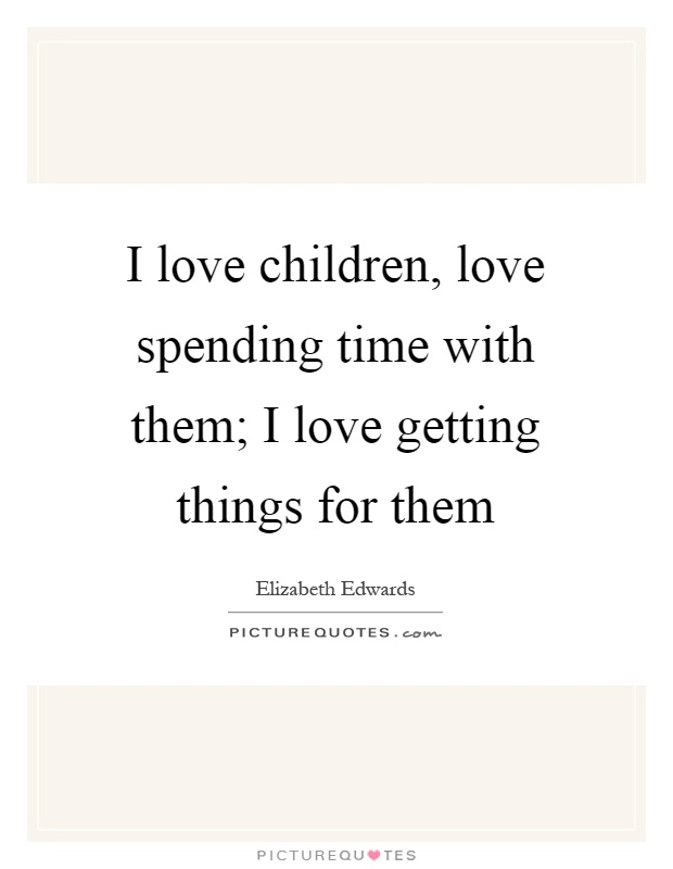 I love children, love spending time with them; I love getting things for them Picture Quote #1