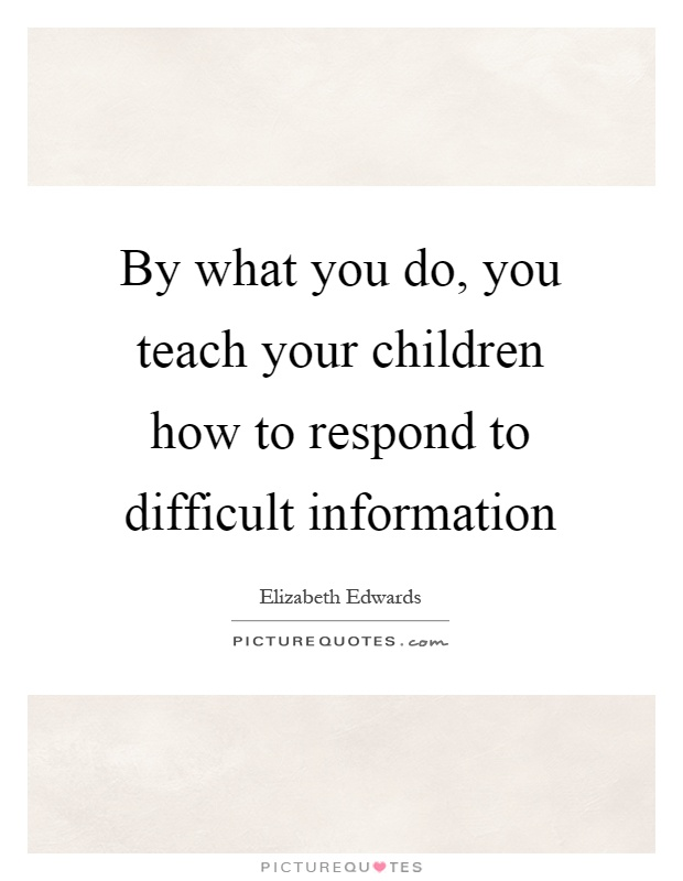 By what you do, you teach your children how to respond to difficult information Picture Quote #1