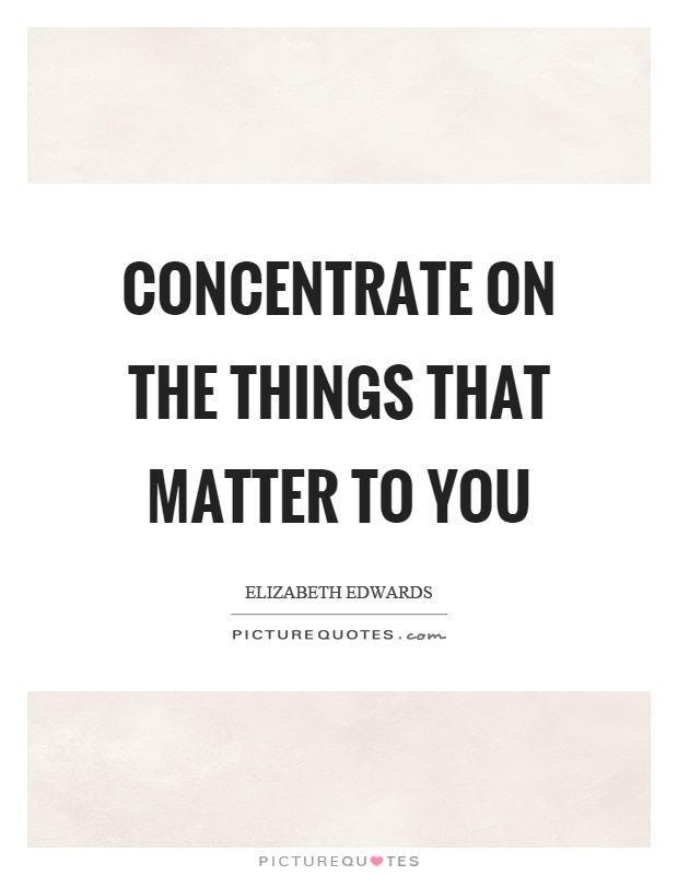 Concentrate on the things that matter to you Picture Quote #1