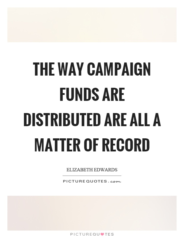The way campaign funds are distributed are all a matter of record Picture Quote #1