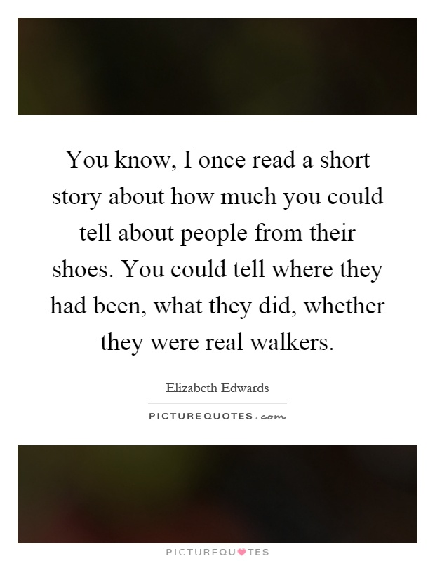 You know, I once read a short story about how much you could tell about people from their shoes. You could tell where they had been, what they did, whether they were real walkers Picture Quote #1