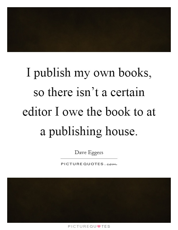 I publish my own books, so there isn't a certain editor I owe the book to at a publishing house Picture Quote #1
