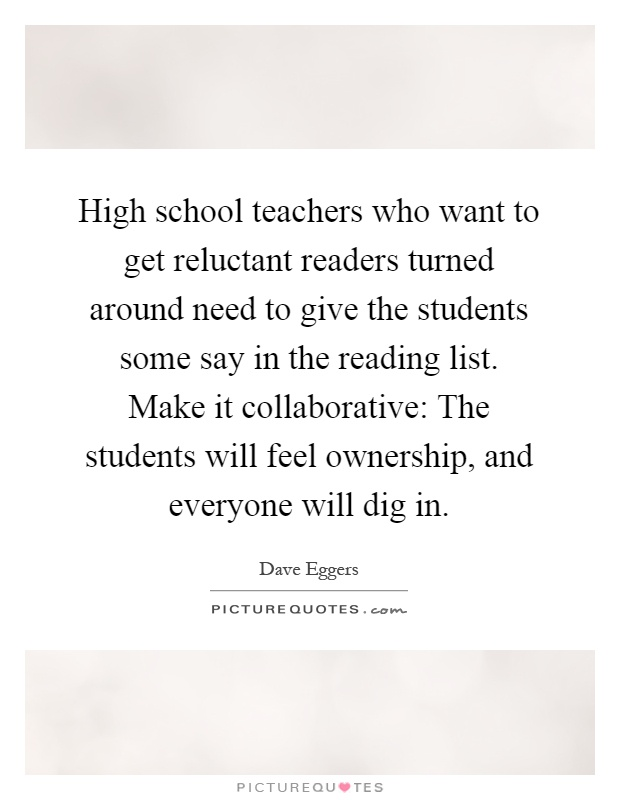 High school teachers who want to get reluctant readers turned around need to give the students some say in the reading list. Make it collaborative: The students will feel ownership, and everyone will dig in Picture Quote #1