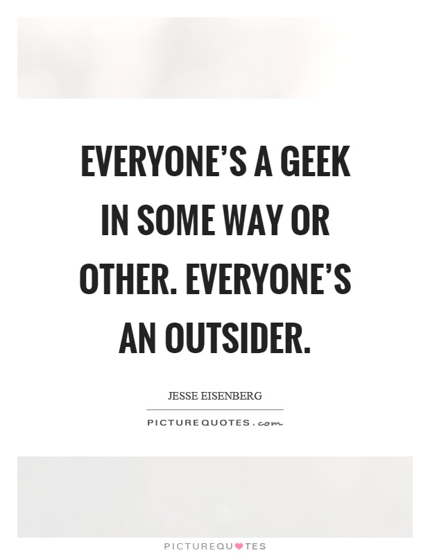 Everyone's a geek in some way or other. Everyone's an outsider Picture Quote #1