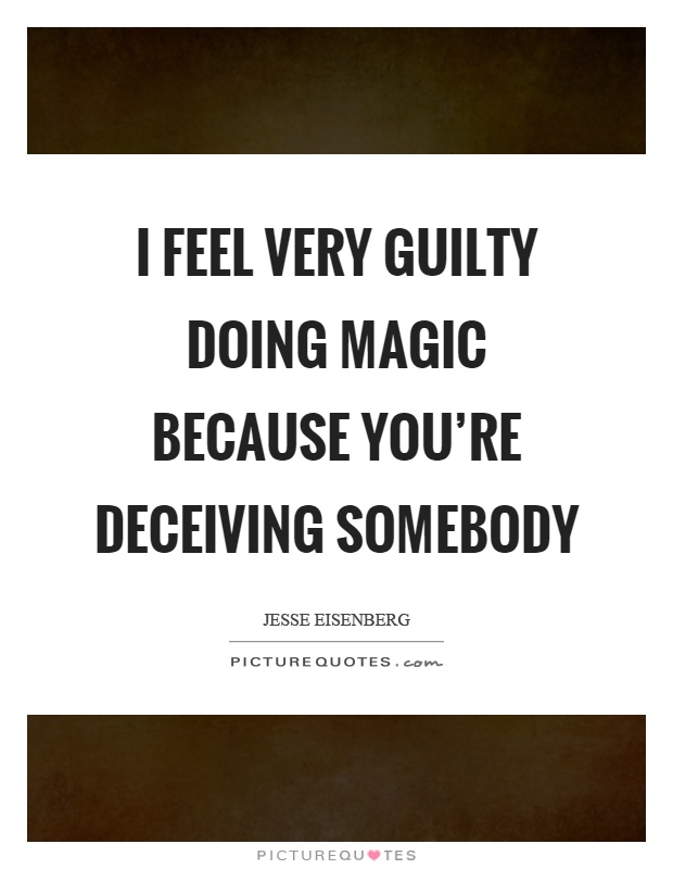 I feel very guilty doing magic because you're deceiving somebody Picture Quote #1