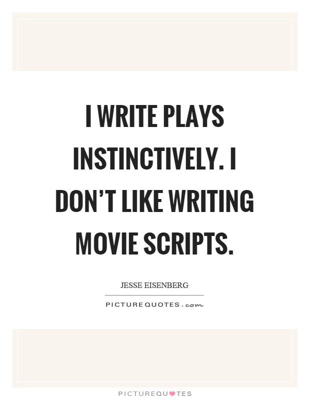 I write plays instinctively. I don't like writing movie scripts Picture Quote #1