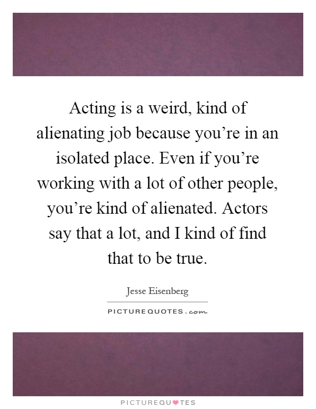 Acting is a weird, kind of alienating job because you're in an isolated place. Even if you're working with a lot of other people, you're kind of alienated. Actors say that a lot, and I kind of find that to be true Picture Quote #1