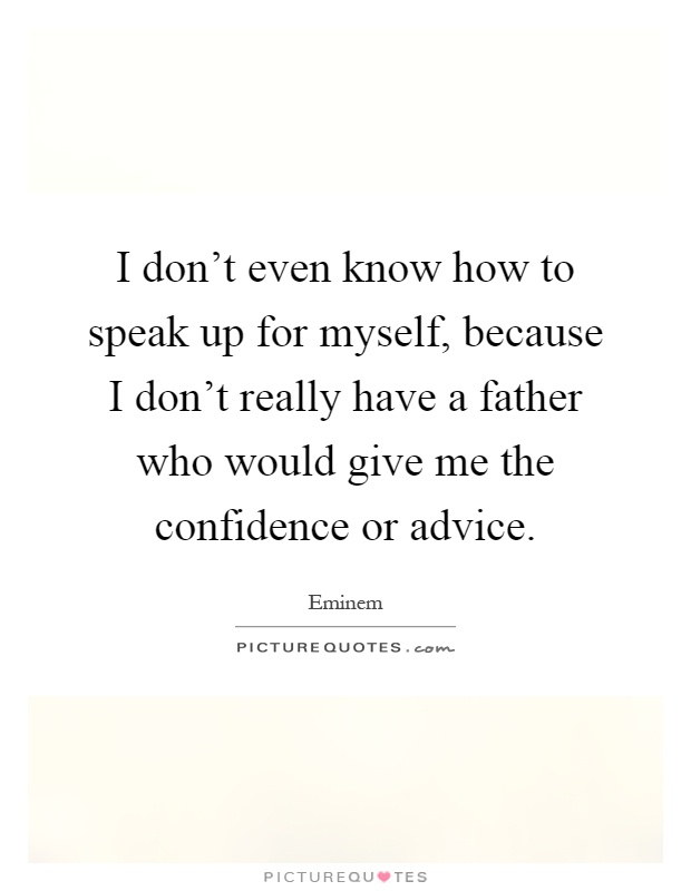 I don't even know how to speak up for myself, because I don't really have a father who would give me the confidence or advice Picture Quote #1