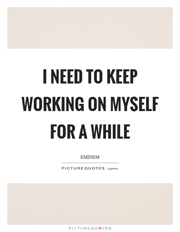 I need to keep working on myself for a while Picture Quote #1