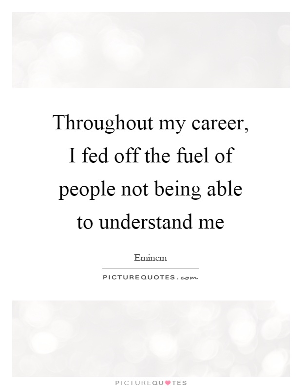 Throughout my career, I fed off the fuel of people not being able to understand me Picture Quote #1