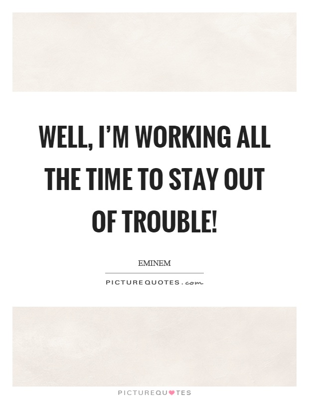Well, I'm working all the time to stay out of trouble! Picture Quote #1