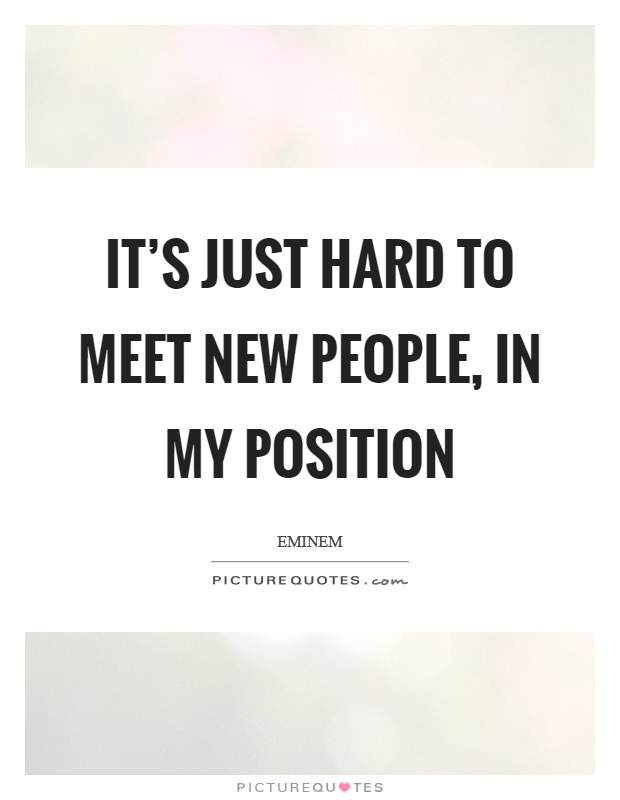 It's just hard to meet new people, in my position Picture Quote #1