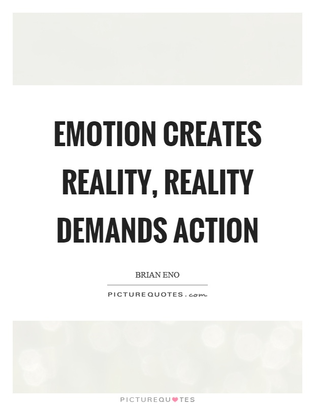Emotion creates reality, reality demands action Picture Quote #1