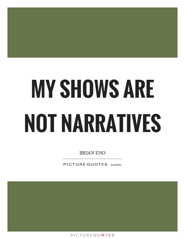 My shows are not narratives Picture Quote #1