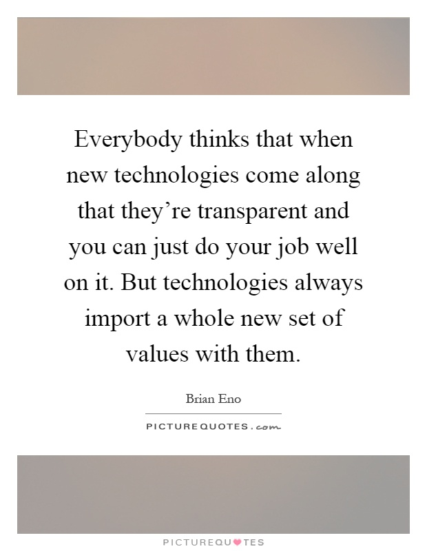 Everybody thinks that when new technologies come along that they're transparent and you can just do your job well on it. But technologies always import a whole new set of values with them Picture Quote #1