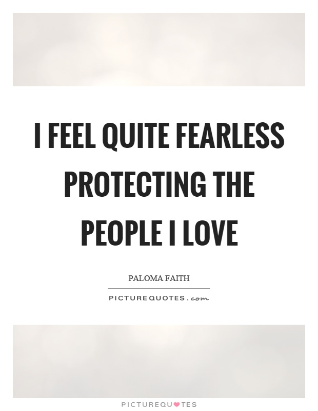 I feel quite fearless protecting the people I love Picture Quote #1