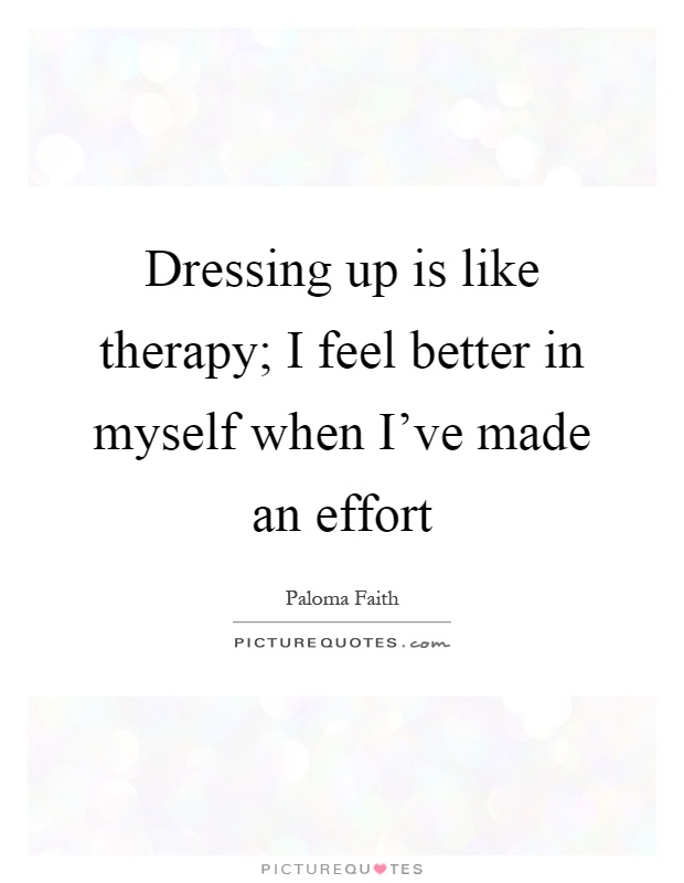 Dressing up is like therapy; I feel better in myself when I've made an effort Picture Quote #1