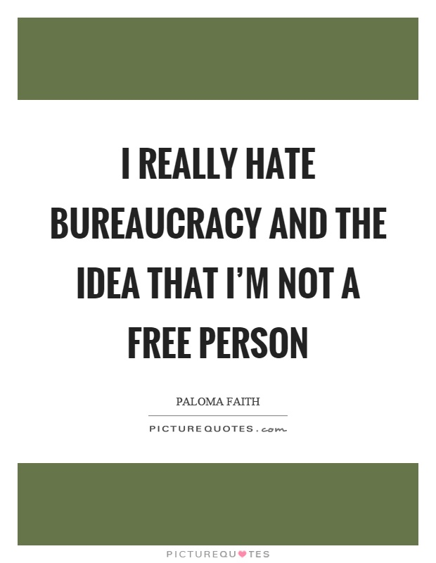 I really hate bureaucracy and the idea that I'm not a free person Picture Quote #1