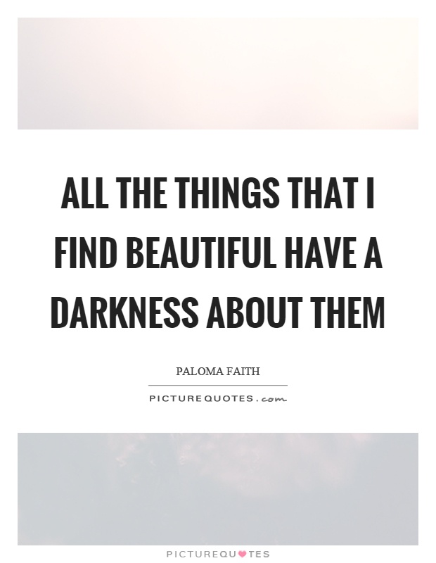 All the things that I find beautiful have a darkness about them Picture Quote #1
