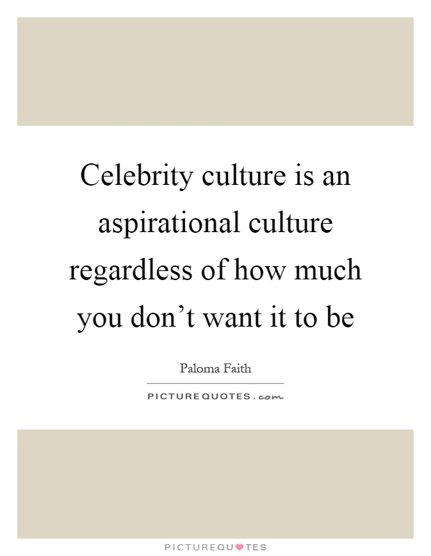 Celebrity culture is an aspirational culture regardless of how much you don't want it to be Picture Quote #1