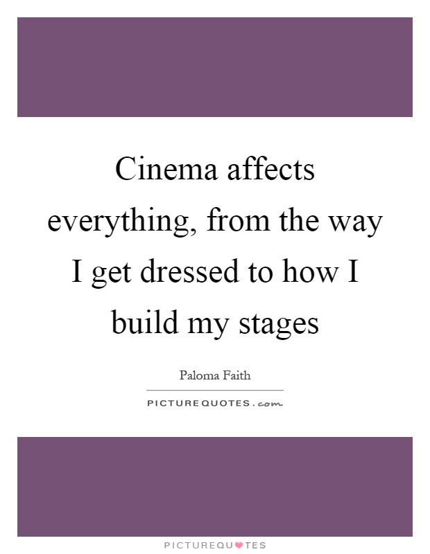 Cinema affects everything, from the way I get dressed to how I build my stages Picture Quote #1
