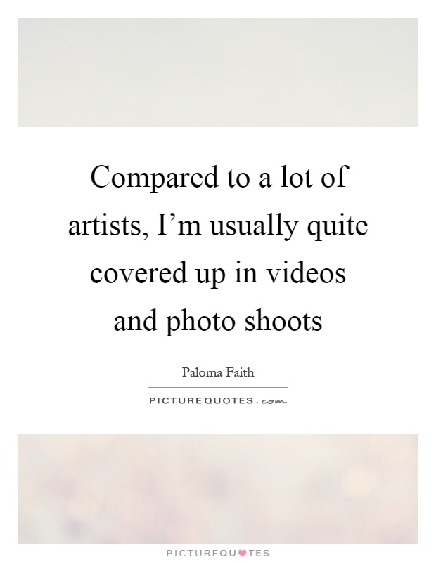 Compared to a lot of artists, I'm usually quite covered up in videos and photo shoots Picture Quote #1