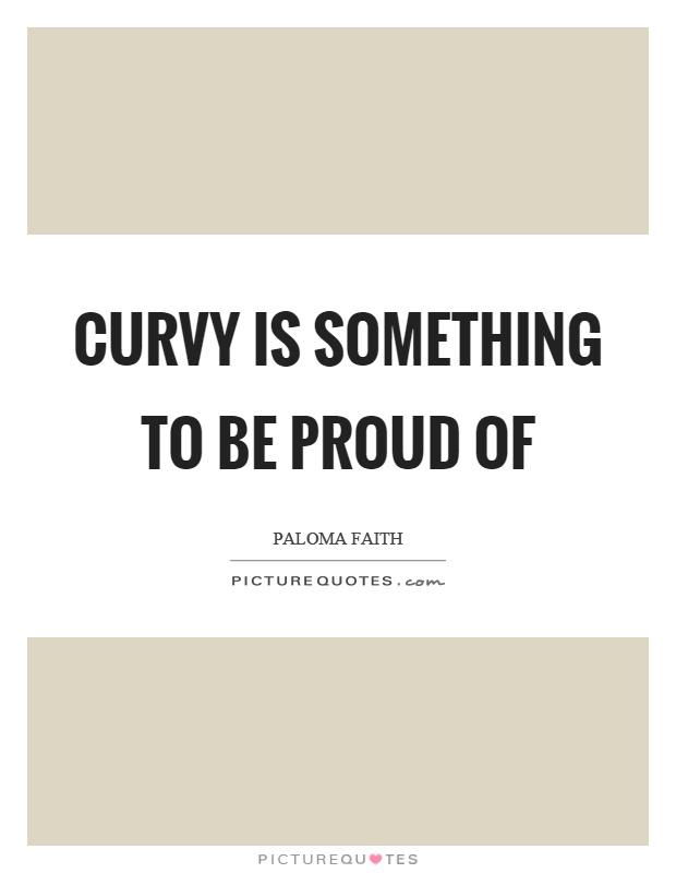 Curvy is something to be proud of Picture Quote #1