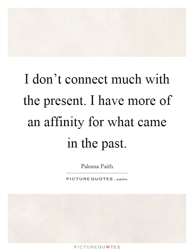 I don't connect much with the present. I have more of an affinity for what came in the past Picture Quote #1