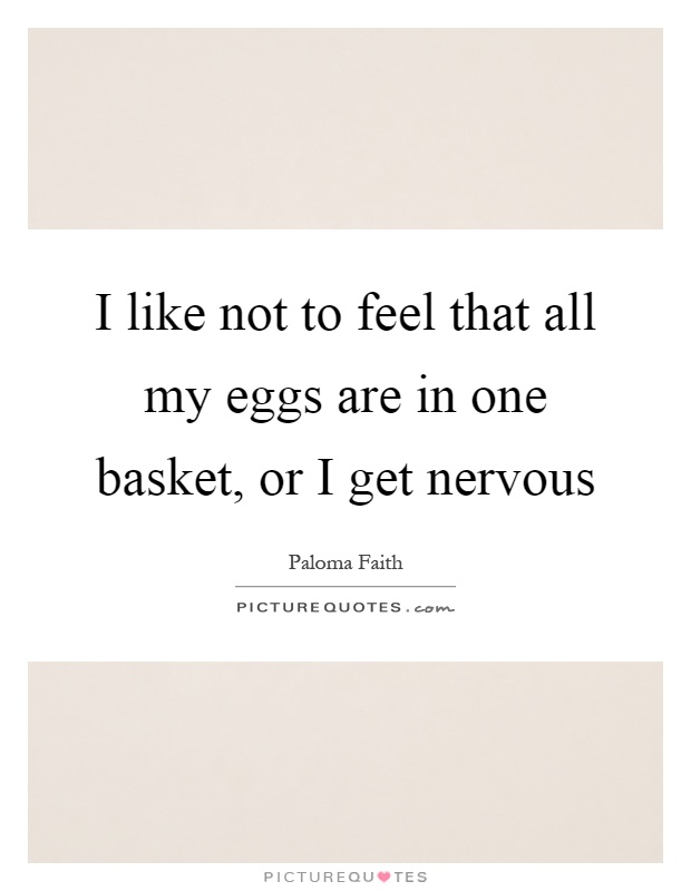 I like not to feel that all my eggs are in one basket, or I get nervous Picture Quote #1