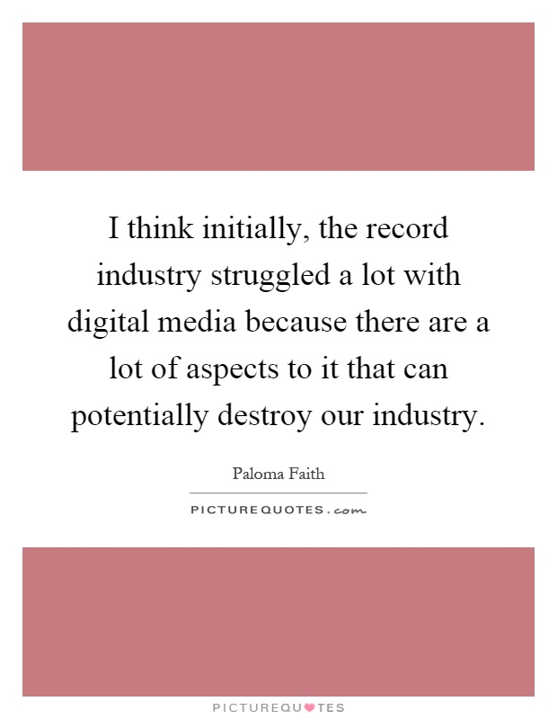 I think initially, the record industry struggled a lot with digital media because there are a lot of aspects to it that can potentially destroy our industry Picture Quote #1