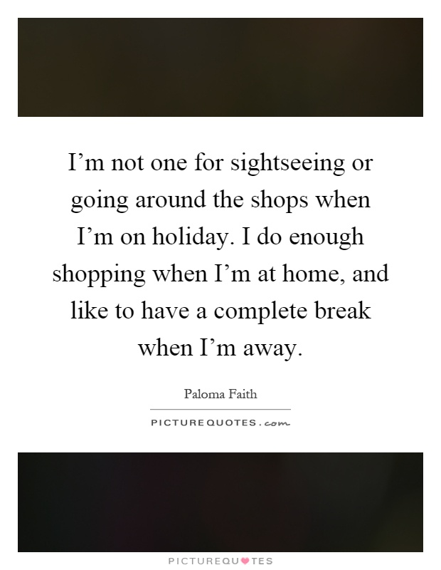 I'm not one for sightseeing or going around the shops when I'm on holiday. I do enough shopping when I'm at home, and like to have a complete break when I'm away Picture Quote #1