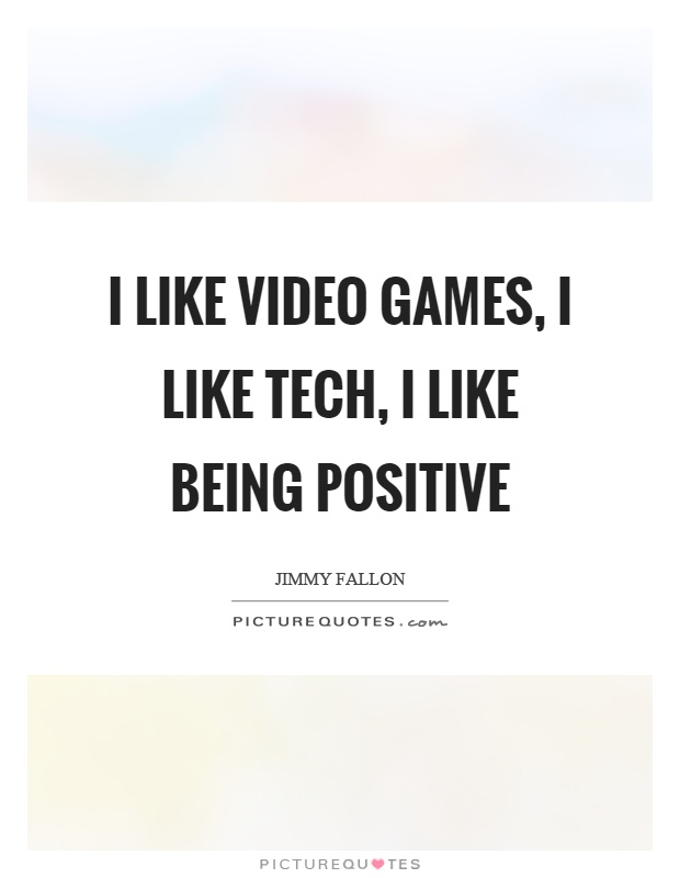 I like video games, I like tech, I like being positive Picture Quote #1