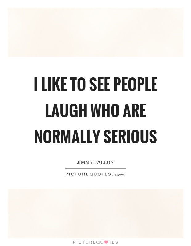 I like to see people laugh who are normally serious Picture Quote #1