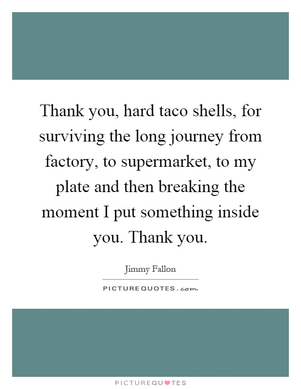 Thank you, hard taco shells, for surviving the long journey from factory, to supermarket, to my plate and then breaking the moment I put something inside you. Thank you Picture Quote #1