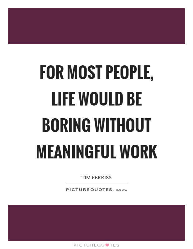 For most people, life would be boring without meaningful work Picture Quote #1